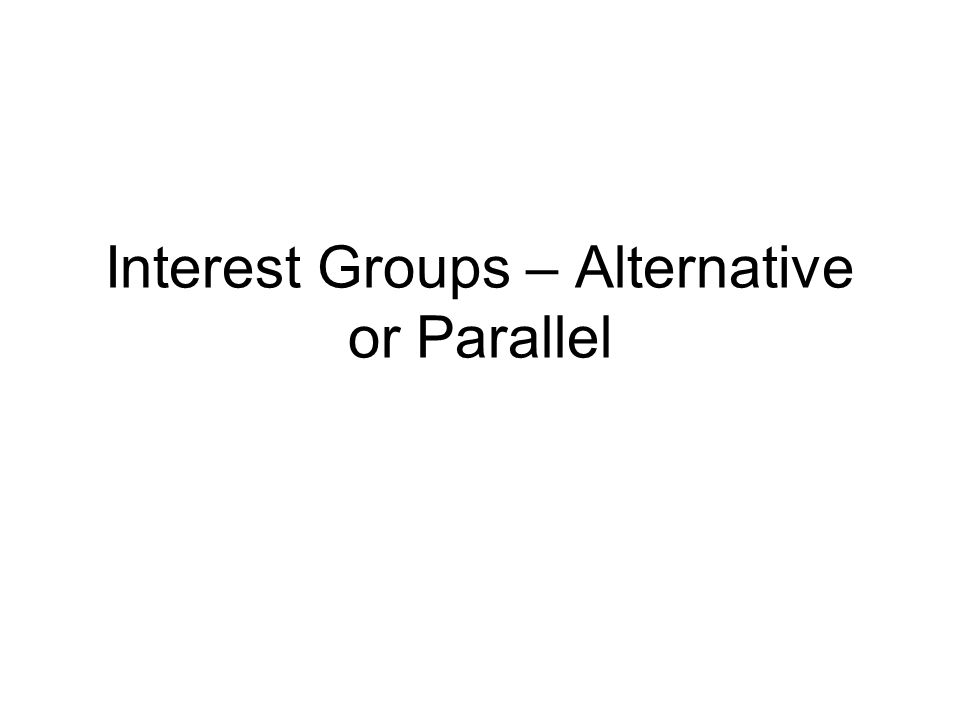 Interest Groups – Alternative or Parallel