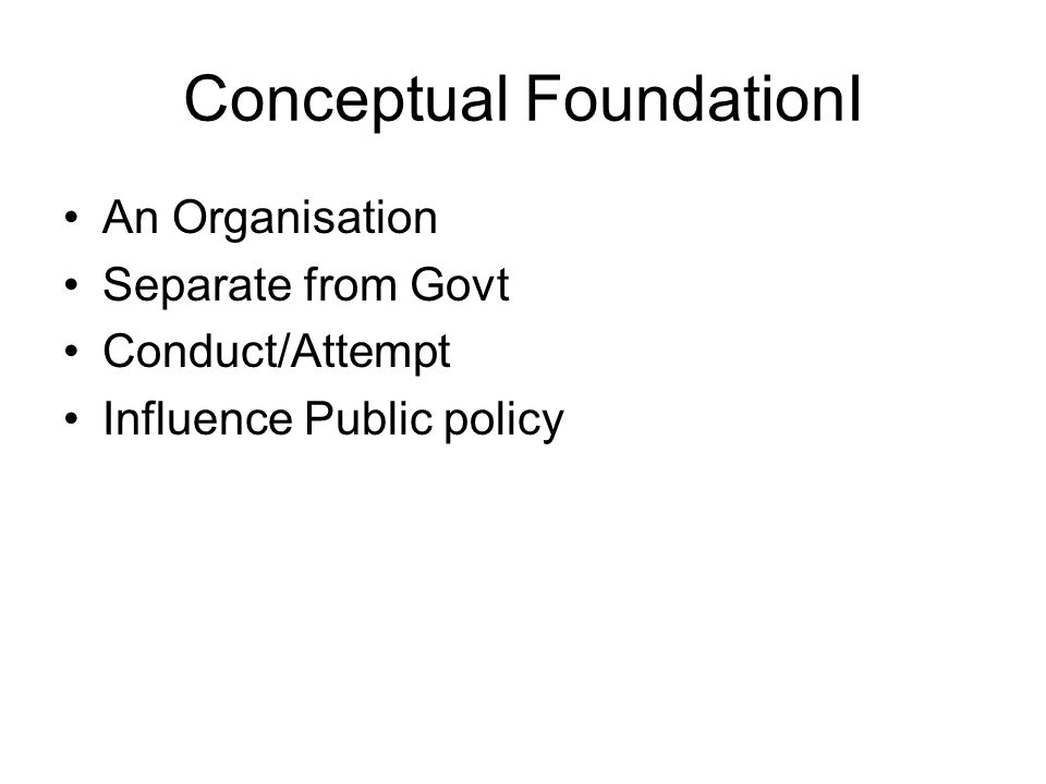 Conceptual FoundationI An Organisation Separate from Govt Conduct/Attempt Influence Public policy