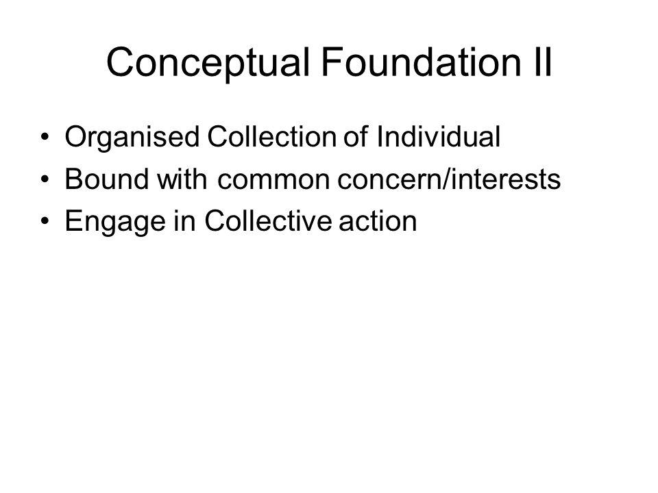 Conceptual Foundation II Organised Collection of Individual Bound with common concern/interests Engage in Collective action