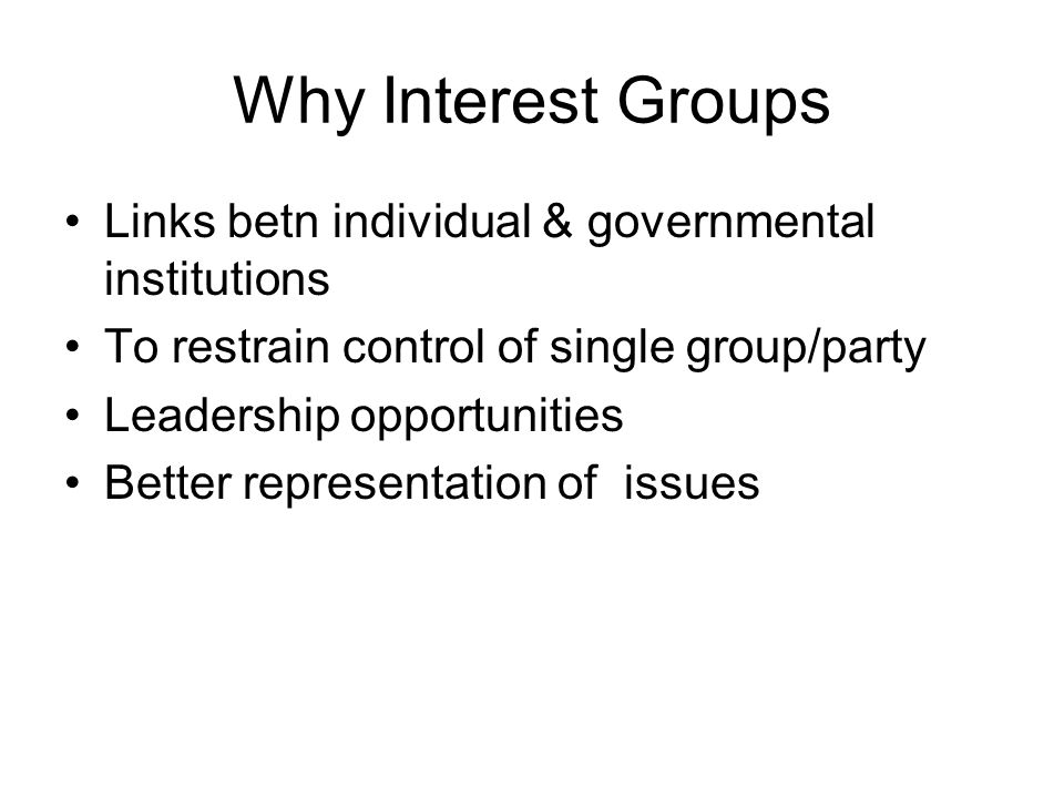 Why Interest Groups Links betn individual & governmental institutions To restrain control of single group/party Leadership opportunities Better representation of issues
