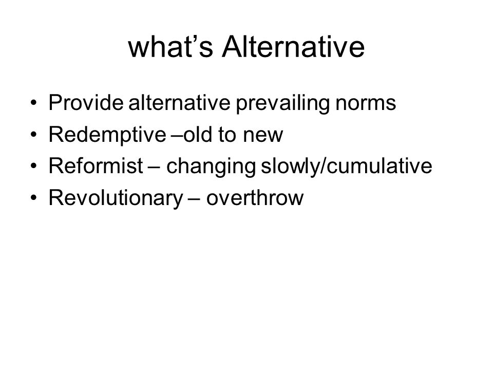 what's Alternative Provide alternative prevailing norms Redemptive –old to new Reformist – changing slowly/cumulative Revolutionary – overthrow