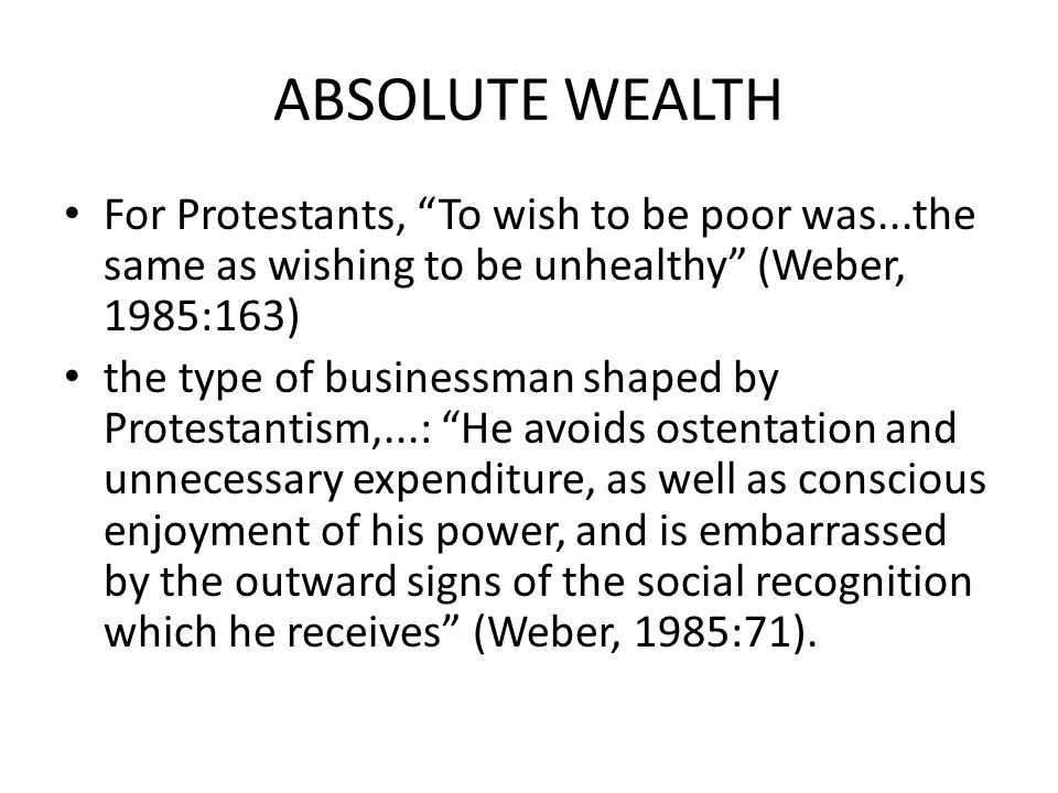 ABSOLUTE WEALTH For Protestants, To wish to be poor was...the same as wishing to be unhealthy (Weber, 1985:163) the type of businessman shaped by Protestantism,...: He avoids ostentation and unnecessary expenditure, as well as conscious enjoyment of his power, and is embarrassed by the outward signs of the social recognition which he receives (Weber, 1985:71).