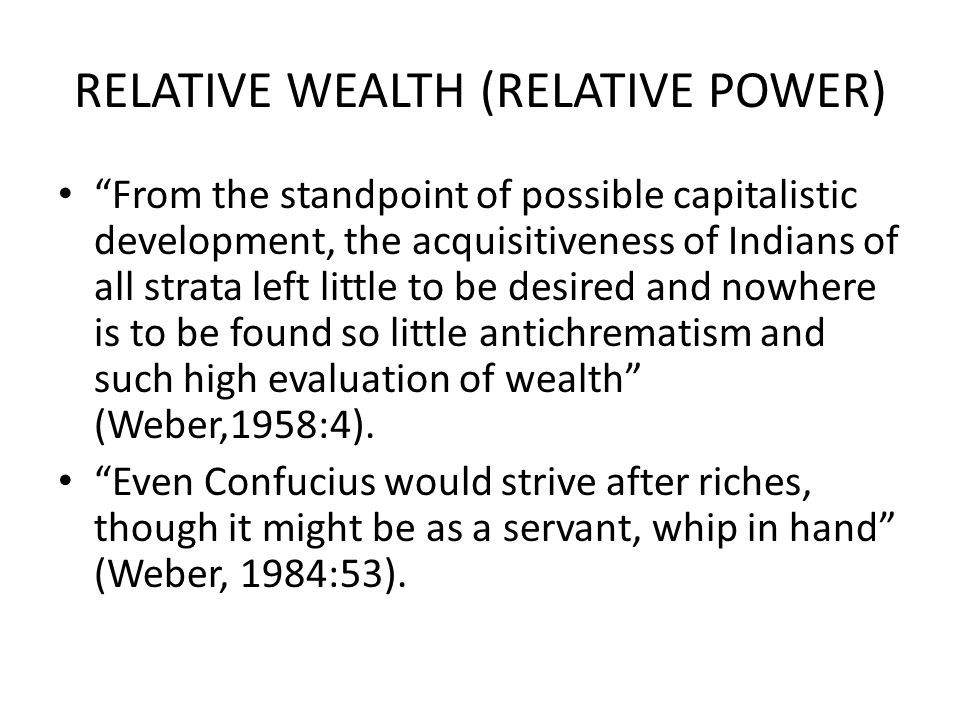 RELATIVE WEALTH (RELATIVE POWER) From the standpoint of possible capitalistic development, the acquisitiveness of Indians of all strata left little to be desired and nowhere is to be found so little antichrematism and such high evaluation of wealth (Weber,1958:4).