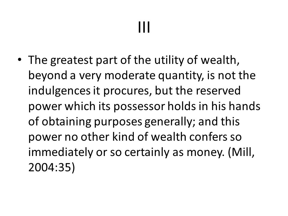 III The greatest part of the utility of wealth, beyond a very moderate quantity, is not the indulgences it procures, but the reserved power which its possessor holds in his hands of obtaining purposes generally; and this power no other kind of wealth confers so immediately or so certainly as money.