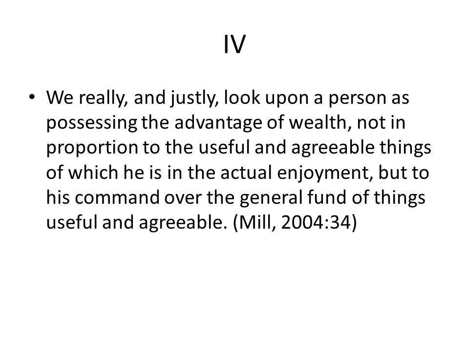 IV We really, and justly, look upon a person as possessing the advantage of wealth, not in proportion to the useful and agreeable things of which he is in the actual enjoyment, but to his command over the general fund of things useful and agreeable.