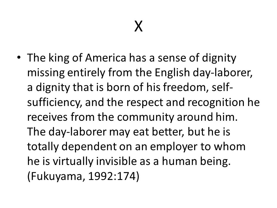 X The king of America has a sense of dignity missing entirely from the English day-laborer, a dignity that is born of his freedom, self- sufficiency, and the respect and recognition he receives from the community around him.