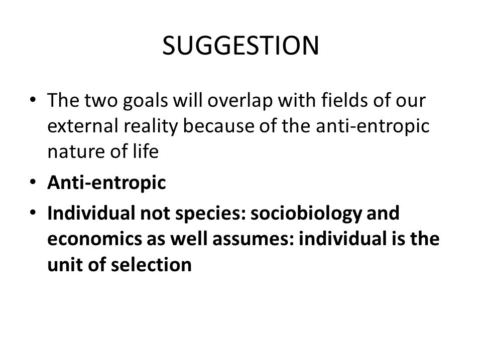 SUGGESTION The two goals will overlap with fields of our external reality because of the anti-entropic nature of life Anti-entropic Individual not species: sociobiology and economics as well assumes: individual is the unit of selection