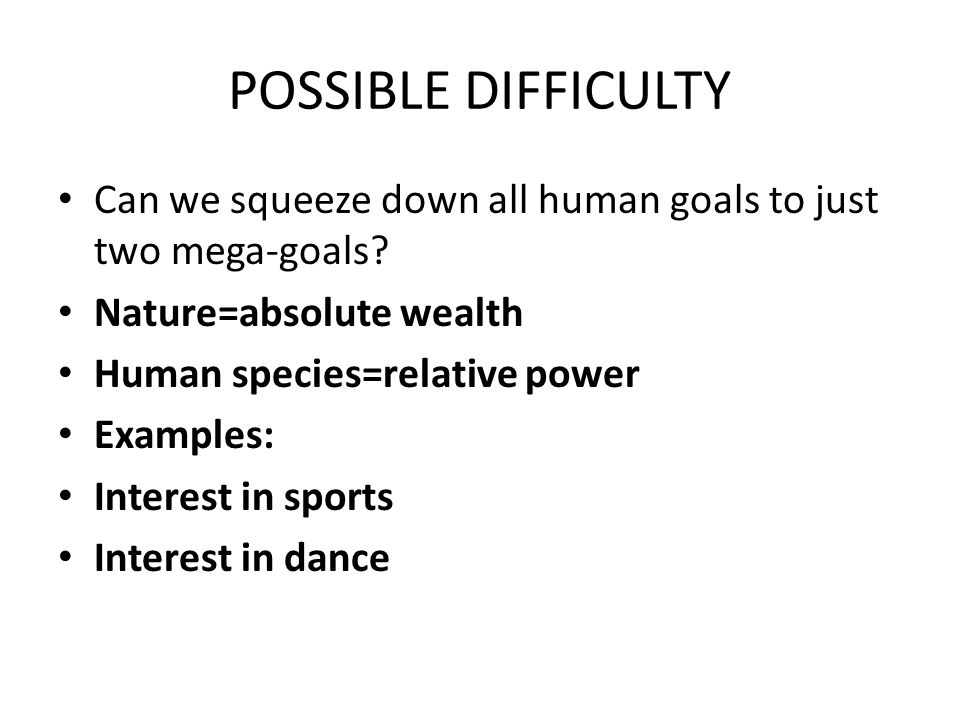 POSSIBLE DIFFICULTY Can we squeeze down all human goals to just two mega-goals.
