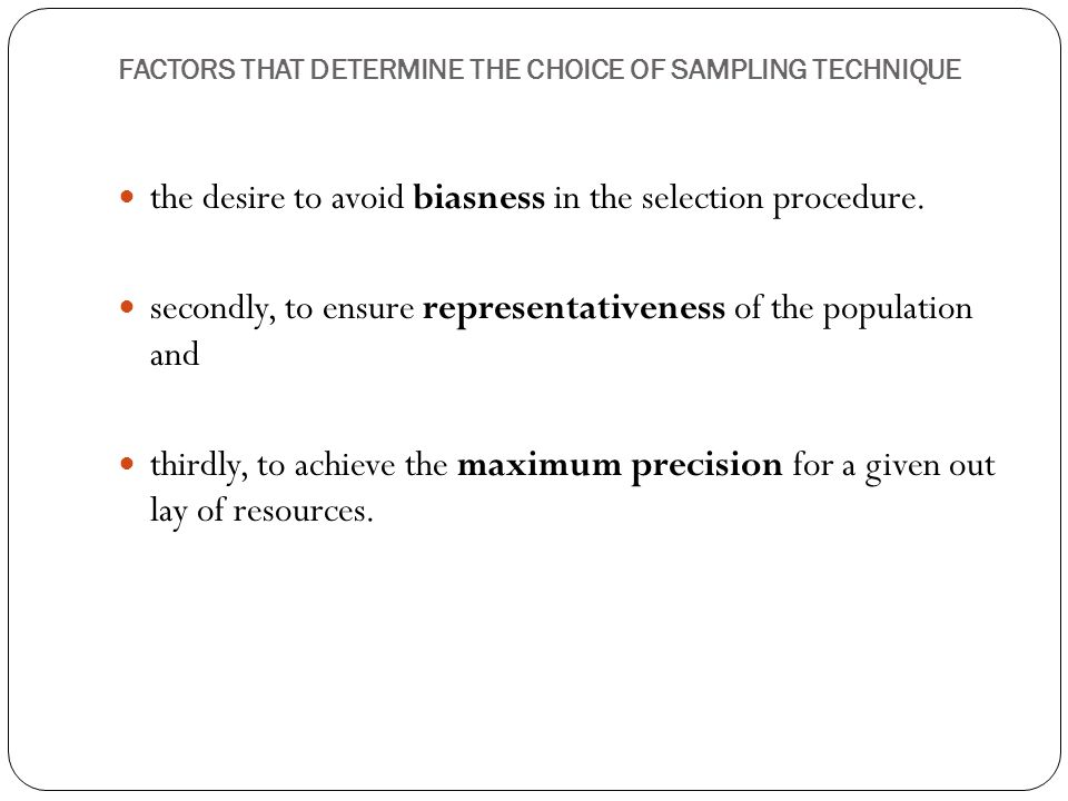FACTORS THAT DETERMINE THE CHOICE OF SAMPLING TECHNIQUE the desire to avoid biasness in the selection procedure.