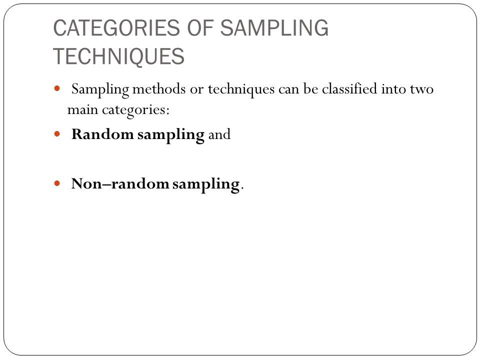CATEGORIES OF SAMPLING TECHNIQUES Sampling methods or techniques can be classified into two main categories: Random sampling and Non–random sampling.