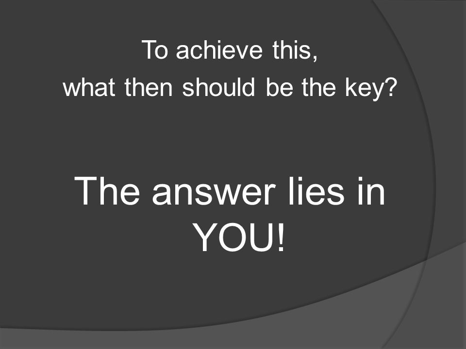 To achieve this, what then should be the key The answer lies in YOU!