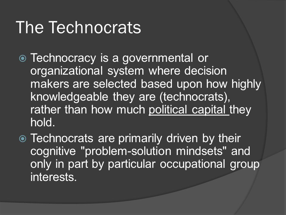 The Technocrats  Technocracy is a governmental or organizational system where decision makers are selected based upon how highly knowledgeable they are (technocrats), rather than how much political capital they hold.