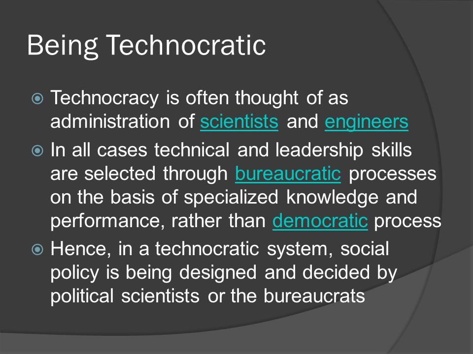Being Technocratic  Technocracy is often thought of as administration of scientists and engineersscientistsengineers  In all cases technical and leadership skills are selected through bureaucratic processes on the basis of specialized knowledge and performance, rather than democratic processbureaucraticdemocratic  Hence, in a technocratic system, social policy is being designed and decided by political scientists or the bureaucrats
