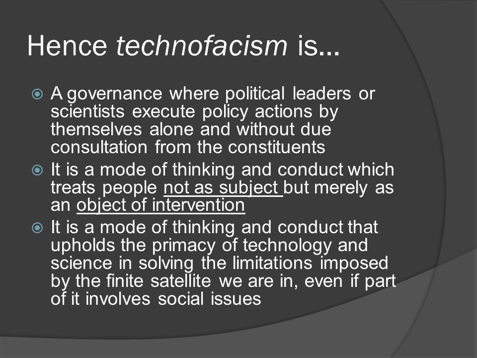 Hence technofacism is…  A governance where political leaders or scientists execute policy actions by themselves alone and without due consultation from the constituents  It is a mode of thinking and conduct which treats people not as subject but merely as an object of intervention  It is a mode of thinking and conduct that upholds the primacy of technology and science in solving the limitations imposed by the finite satellite we are in, even if part of it involves social issues