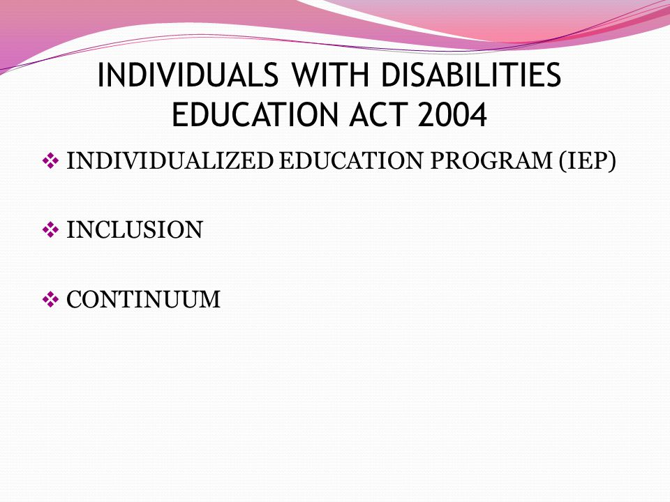 INDIVIDUALS WITH DISABILITIES EDUCATION ACT 2004  INDIVIDUALIZED EDUCATION PROGRAM (IEP)  INCLUSION  CONTINUUM