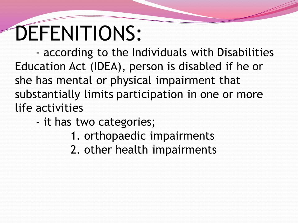 DEFENITIONS: - according to the Individuals with Disabilities Education Act (IDEA), person is disabled if he or she has mental or physical impairment that substantially limits participation in one or more life activities - it has two categories; 1.