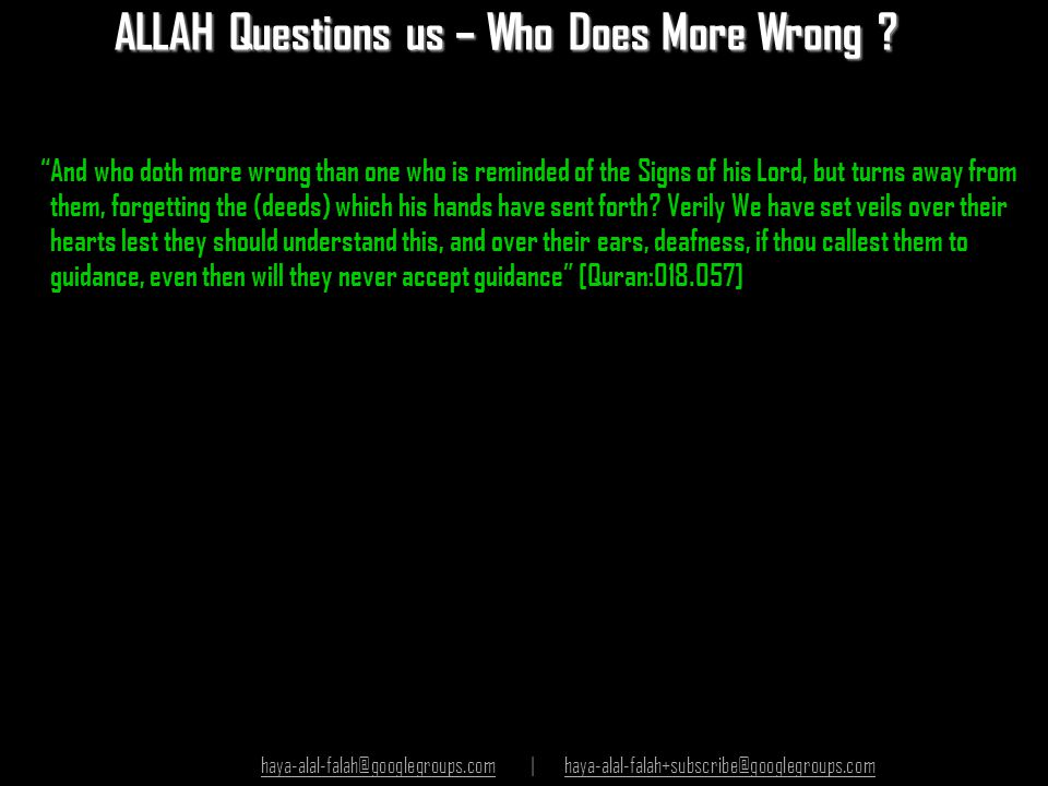 "ALLAH Questions us – Who Does More Wrong ? ""And who doth more wrong than one who is reminded of the Signs of his Lord, but turns away from them, forge"