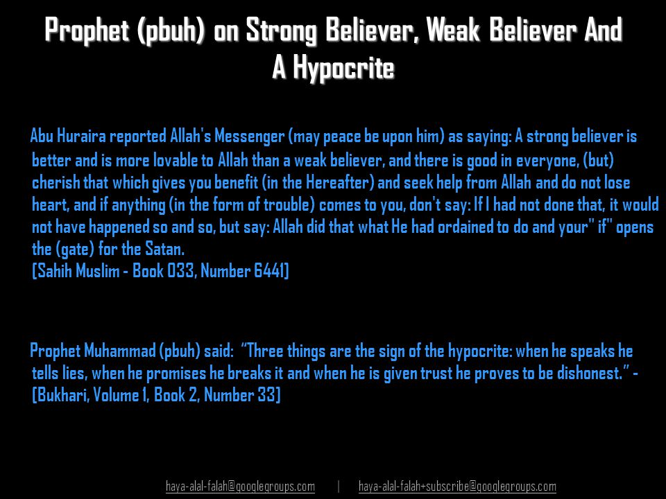 Prophet (pbuh) on Strong Believer, Weak Believer And A Hypocrite Abu Huraira reported Allah's Messenger (may peace be upon him) as saying: A strong be