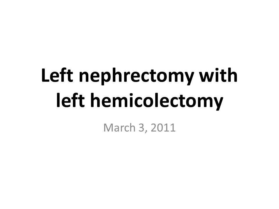 Left nephrectomy with left hemicolectomy March 3, 2011