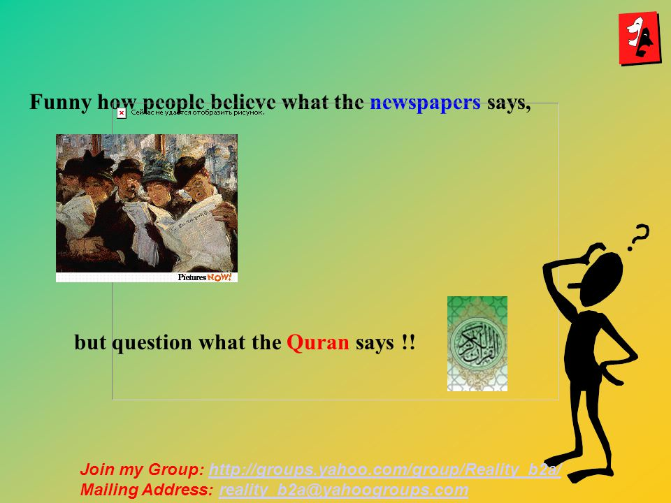 Funny how people believe what the newspapers says, but question what the Quran says !.