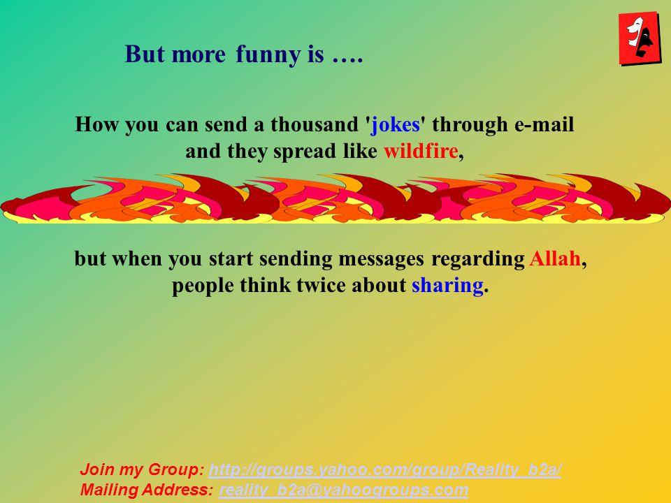 How you can send a thousand jokes through e-mail and they spread like wildfire, but when you start sending messages regarding Allah, people think twice about sharing.