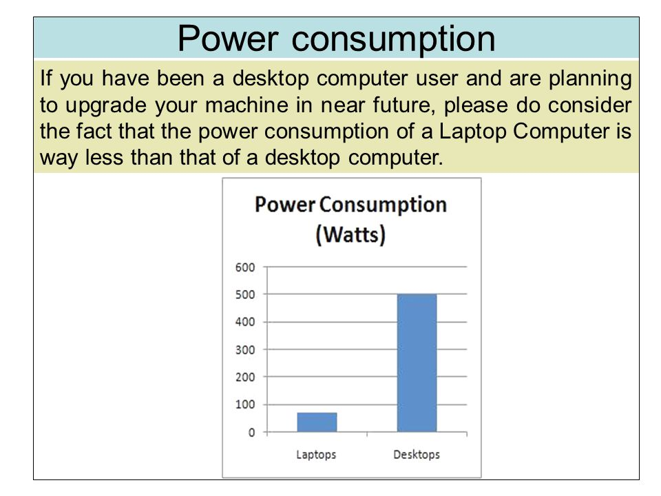 Power consumption If you have been a desktop computer user and are planning to upgrade your machine in near future, please do consider the fact that the power consumption of a Laptop Computer is way less than that of a desktop computer.