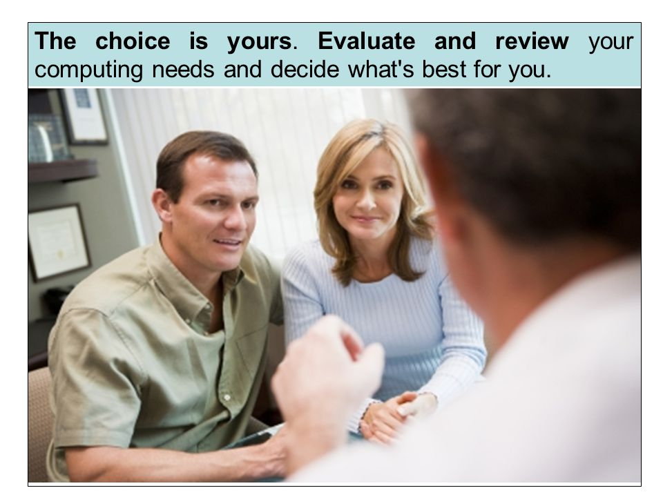 The choice is yours. Evaluate and review your computing needs and decide what s best for you.