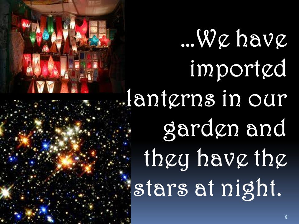 …We have imported lanterns in our garden and they have the stars at night. 8