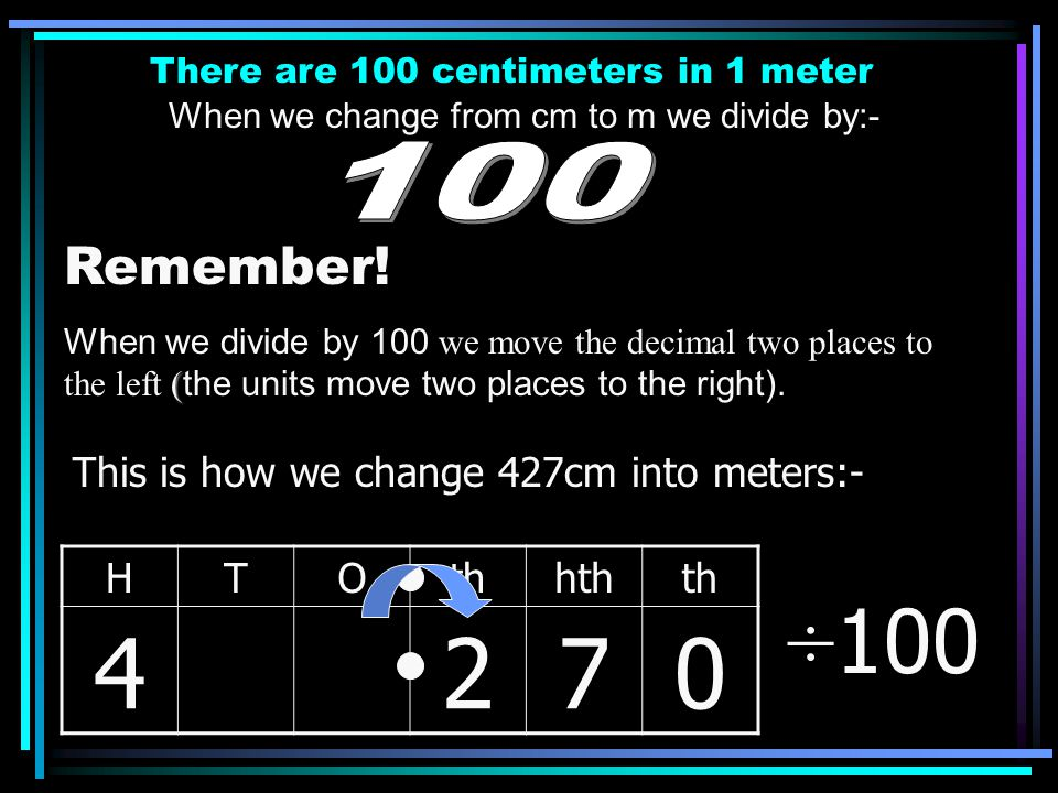 There are 100 centimetres in 1 metre When we change from cm to m we divide by:- Remember! ( When we divide by 100 we move the decimal two places to th