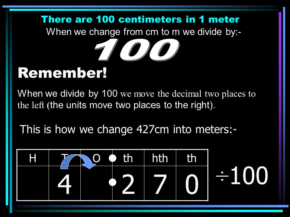 There are 100 centimeters in 1 meter When we change from cm to m we divide by:- Remember! ( When we divide by 100 we move the decimal two places to th