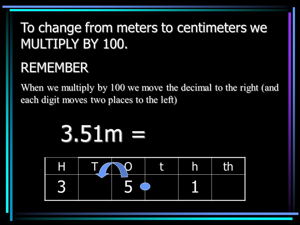 To change from meters to centimeters we MULTIPLY BY 100. REMEMBER When we multiply by 100 we move the decimal to the right (and each digit moves two p