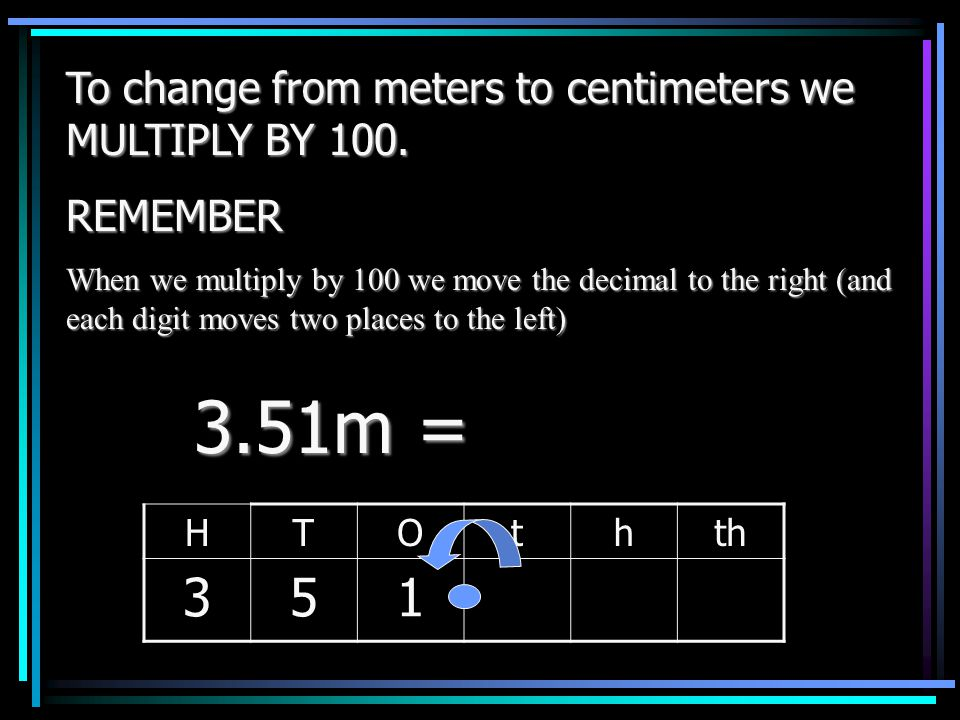 To change from meters to centimeters we MULTIPLY BY 100. REMEMBER: When we multiply by 100 we move the decimal two places to the right ( each digit mo