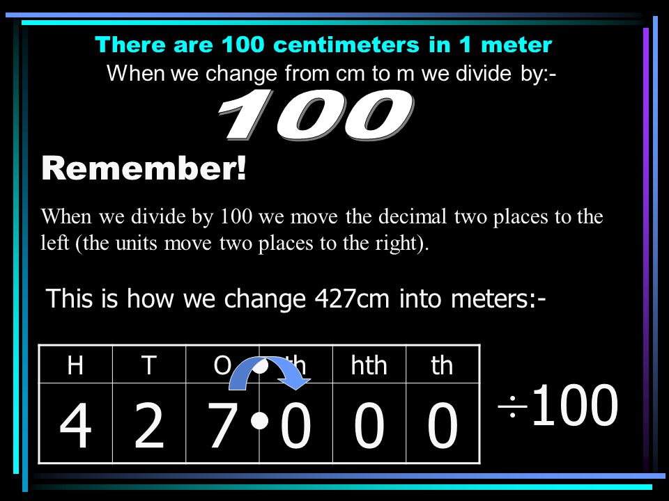 There are 100 centimeters in 1 meter When we change from cm to m we divide by:- Remember! When we divide by 100 we move the decimal two places to the