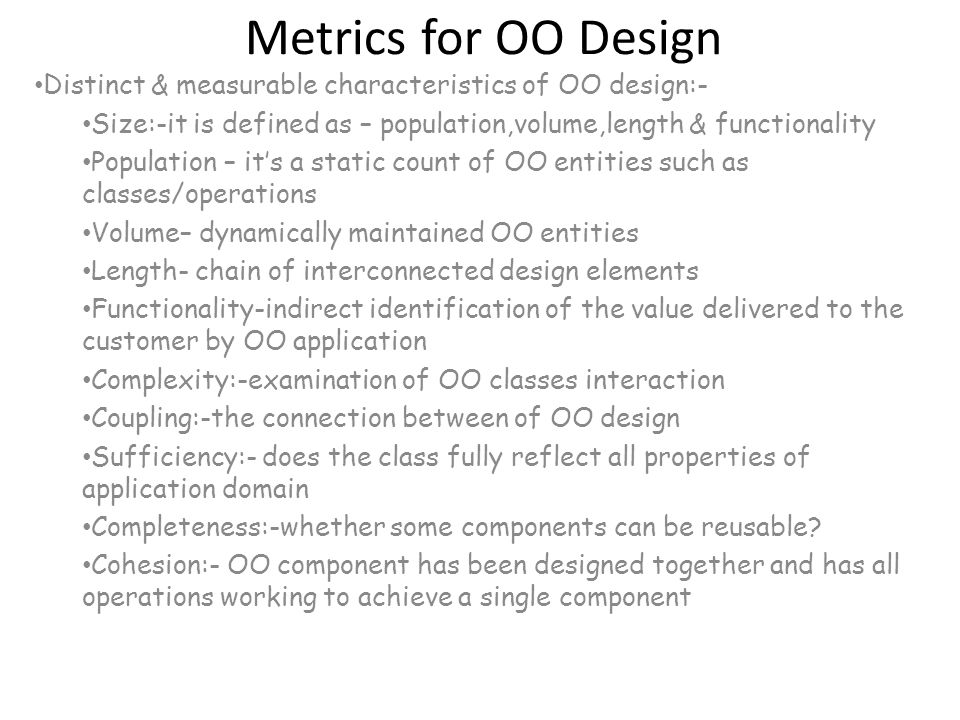 Metrics for OO Design Distinct & measurable characteristics of OO design:- Size:-it is defined as – population,volume,length & functionality Populatio