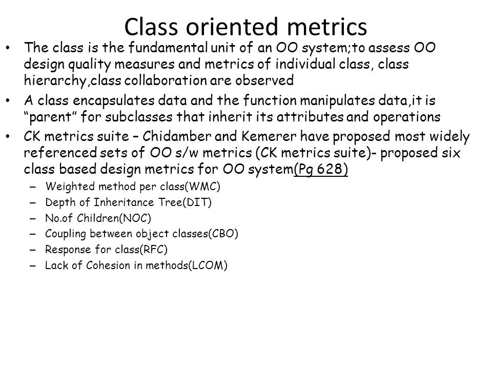 Class oriented metrics The class is the fundamental unit of an OO system;to assess OO design quality measures and metrics of individual class, class hierarchy,class collaboration are observed A class encapsulates data and the function manipulates data,it is parent for subclasses that inherit its attributes and operations CK metrics suite – Chidamber and Kemerer have proposed most widely referenced sets of OO s/w metrics (CK metrics suite)- proposed six class based design metrics for OO system(Pg 628) – Weighted method per class(WMC) – Depth of Inheritance Tree(DIT) – No.of Children(NOC) – Coupling between object classes(CBO) – Response for class(RFC) – Lack of Cohesion in methods(LCOM)