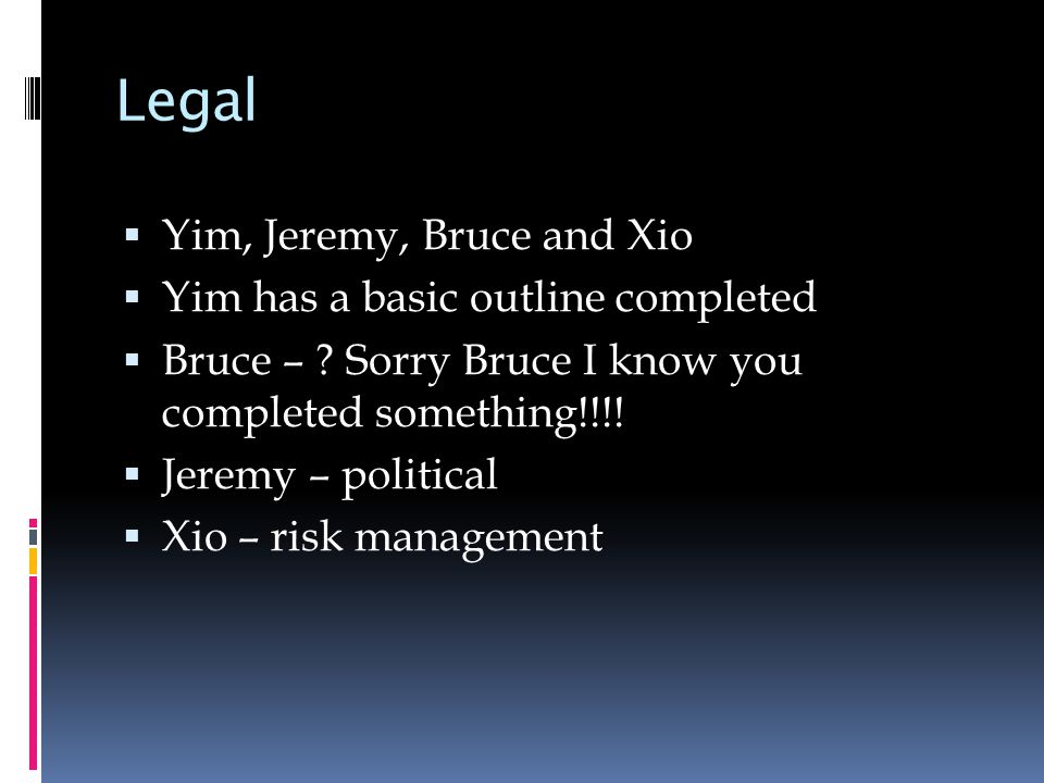 Legal  Yim, Jeremy, Bruce and Xio  Yim has a basic outline completed  Bruce – .