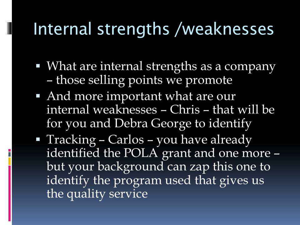 Internal strengths /weaknesses  What are internal strengths as a company – those selling points we promote  And more important what are our internal weaknesses – Chris – that will be for you and Debra George to identify  Tracking – Carlos – you have already identified the POLA grant and one more – but your background can zap this one to identify the program used that gives us the quality service