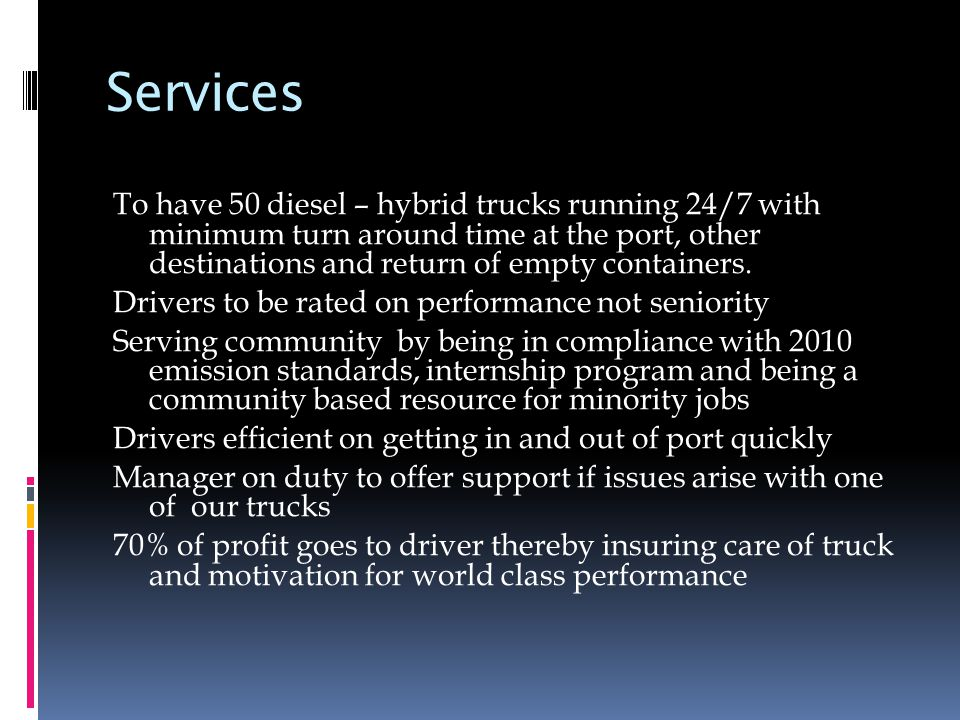 We are using a focus strategy  We have selected a specific segment/niche = POLA/POLB Their need is to have us in and out of the port quickly( professionally trained drivers) – problem free (manager on site) Customer delivery – at the best price using the up to date technology (tracking) (marketing) Our services is that we serve the port/customers better than the competition We return and quickly expedite the empty containers