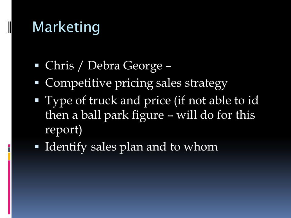 Marketing  Chris / Debra George –  Competitive pricing sales strategy  Type of truck and price (if not able to id then a ball park figure – will do for this report)  Identify sales plan and to whom