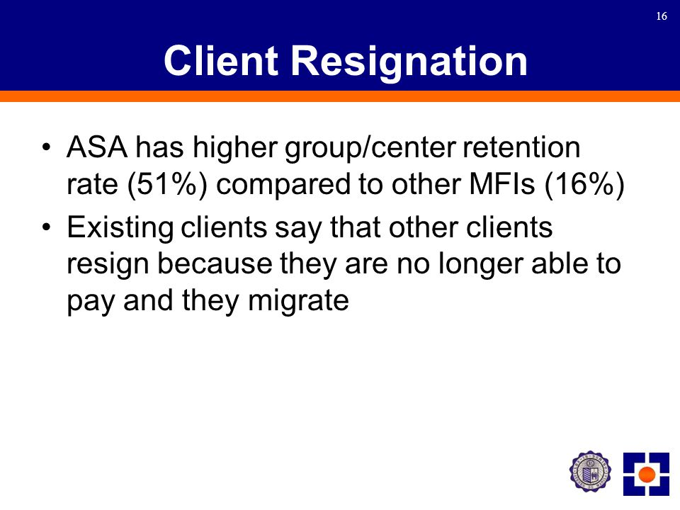 16 Client Resignation ASA has higher group/center retention rate (51%) compared to other MFIs (16%) Existing clients say that other clients resign because they are no longer able to pay and they migrate