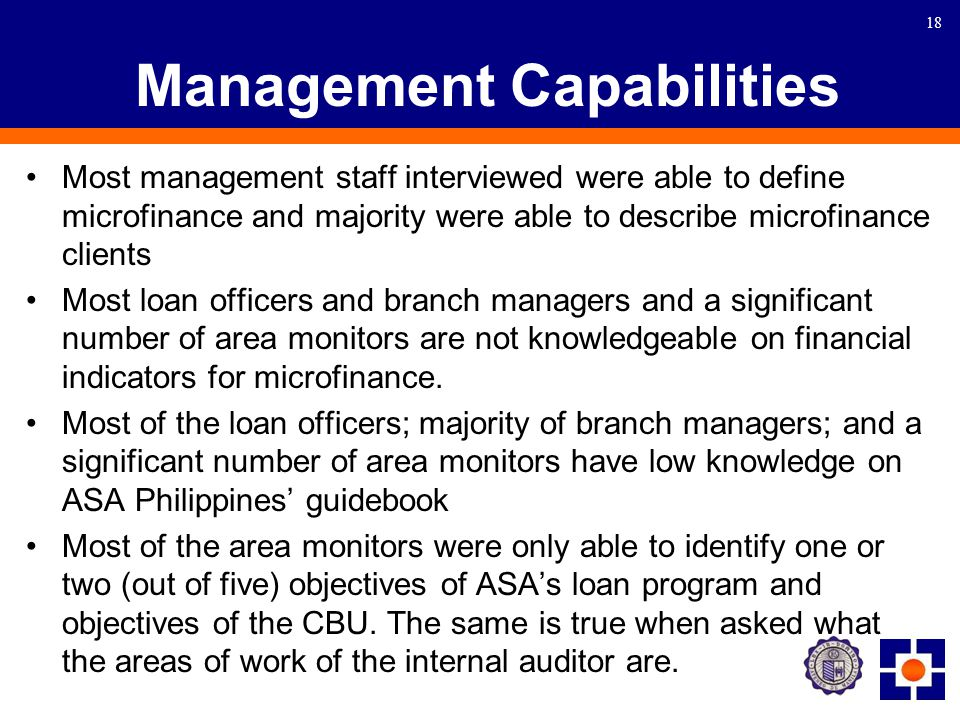 18 Management Capabilities Most management staff interviewed were able to define microfinance and majority were able to describe microfinance clients Most loan officers and branch managers and a significant number of area monitors are not knowledgeable on financial indicators for microfinance.