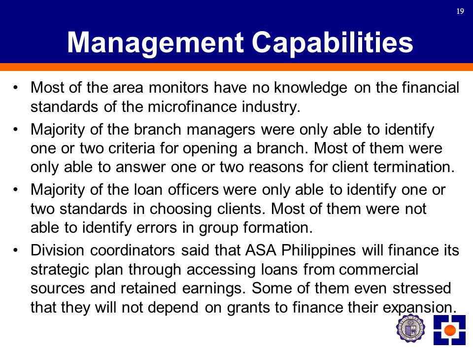 19 Management Capabilities Most of the area monitors have no knowledge on the financial standards of the microfinance industry.
