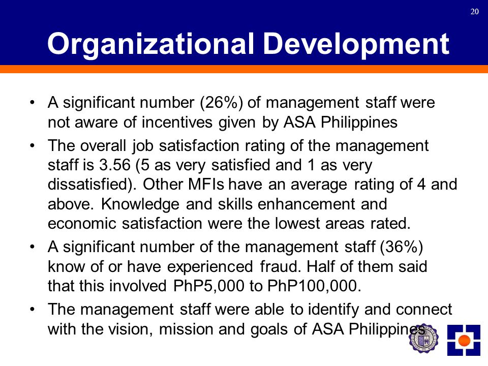 20 Organizational Development A significant number (26%) of management staff were not aware of incentives given by ASA Philippines The overall job satisfaction rating of the management staff is 3.56 (5 as very satisfied and 1 as very dissatisfied).