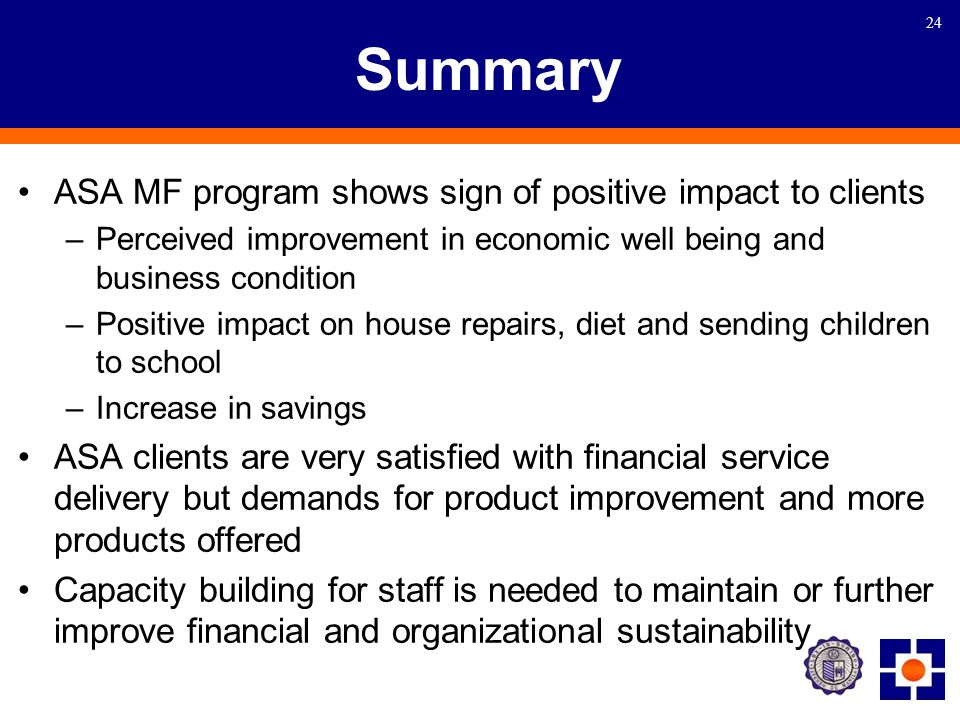 24 Summary ASA MF program shows sign of positive impact to clients –Perceived improvement in economic well being and business condition –Positive impact on house repairs, diet and sending children to school –Increase in savings ASA clients are very satisfied with financial service delivery but demands for product improvement and more products offered Capacity building for staff is needed to maintain or further improve financial and organizational sustainability
