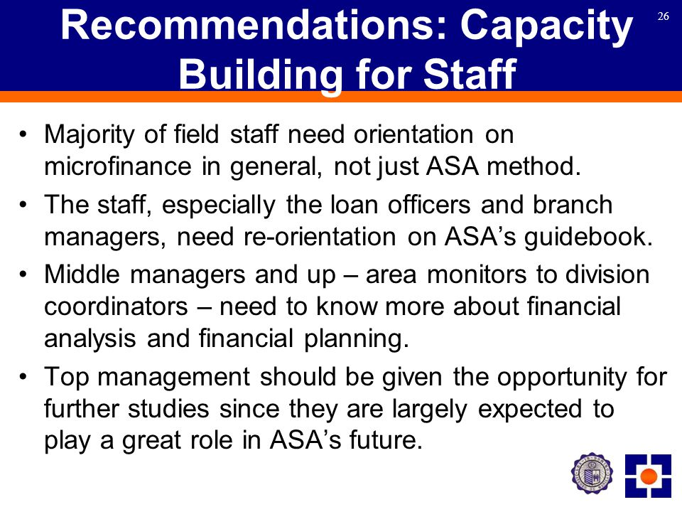 26 Recommendations: Capacity Building for Staff Majority of field staff need orientation on microfinance in general, not just ASA method.