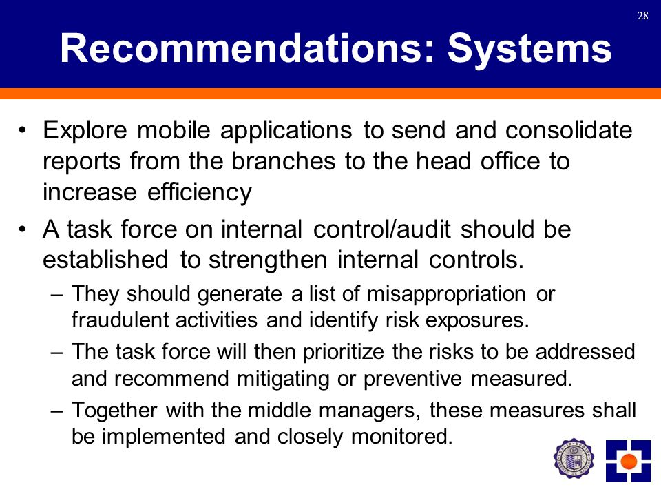 28 Recommendations: Systems Explore mobile applications to send and consolidate reports from the branches to the head office to increase efficiency A task force on internal control/audit should be established to strengthen internal controls.