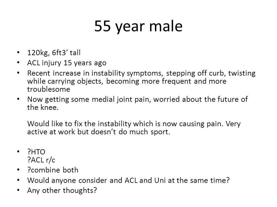 55 year male 120kg, 6ft3' tall ACL injury 15 years ago Recent increase in instability symptoms, stepping off curb, twisting while carrying objects, becoming more frequent and more troublesome Now getting some medial joint pain, worried about the future of the knee.