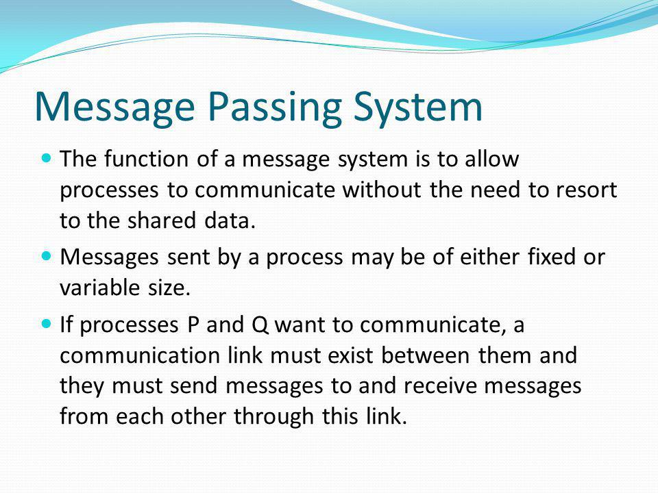 Message Passing System The function of a message system is to allow processes to communicate without the need to resort to the shared data. Messages s