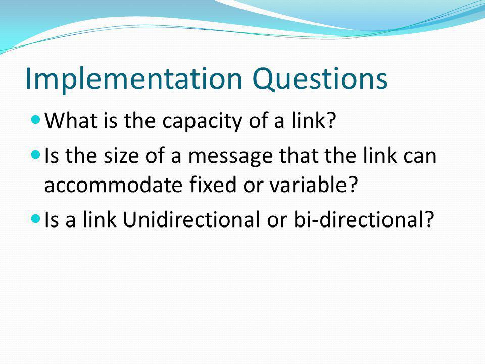 Implementation Questions What is the capacity of a link? Is the size of a message that the link can accommodate fixed or variable? Is a link Unidirect