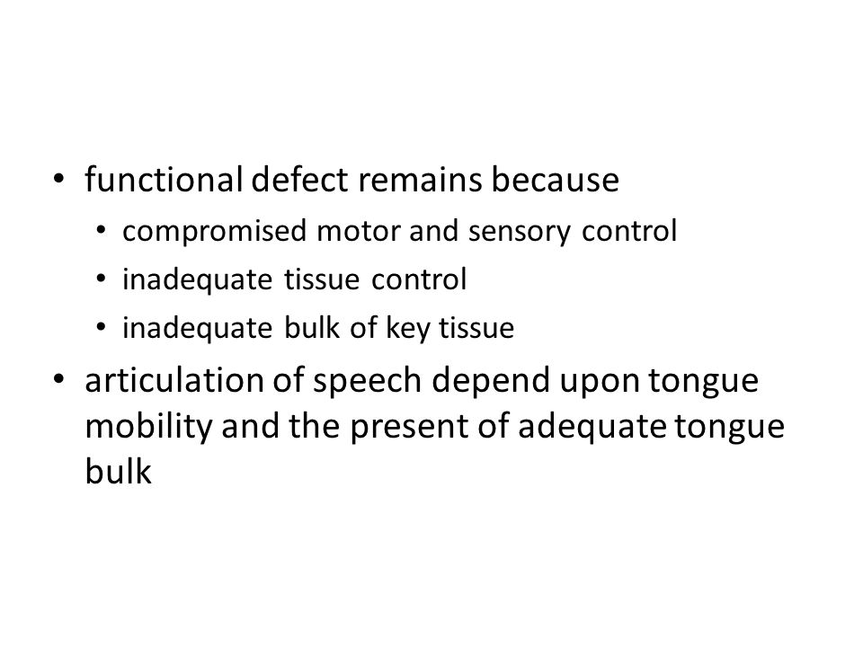 functional defect remains because compromised motor and sensory control inadequate tissue control inadequate bulk of key tissue articulation of speech depend upon tongue mobility and the present of adequate tongue bulk